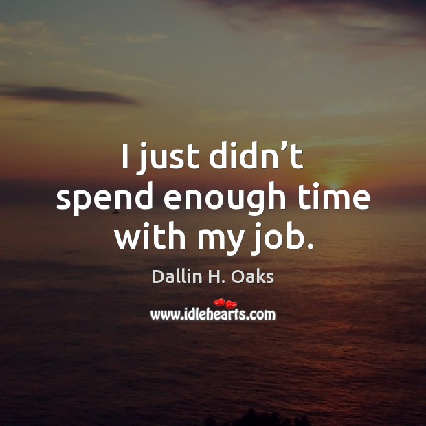 I just didn't spend enough time with my job. Dallin H. Oaks Picture Quote
