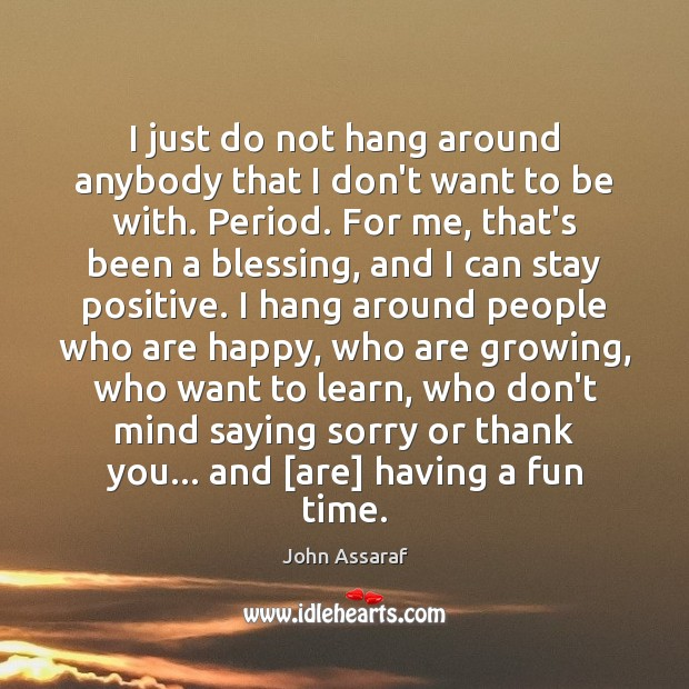 I just do not hang around anybody that I don't want to Stay Positive Quotes Image