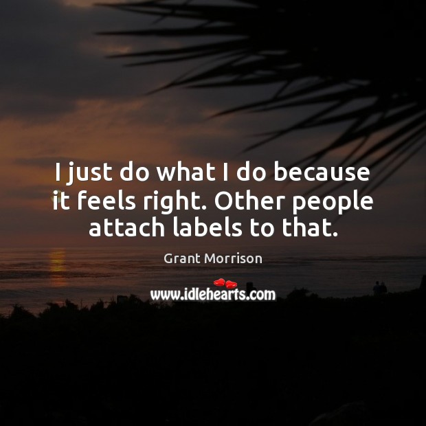 I just do what I do because it feels right. Other people attach labels to that. Grant Morrison Picture Quote
