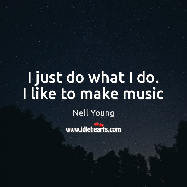 I just do what I do. I like to make music Neil Young Picture Quote