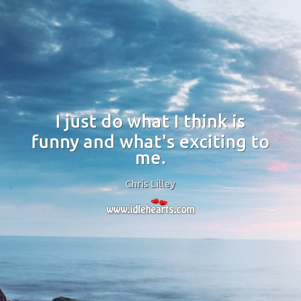 I just do what I think is funny and what's exciting to me. Chris Lilley Picture Quote