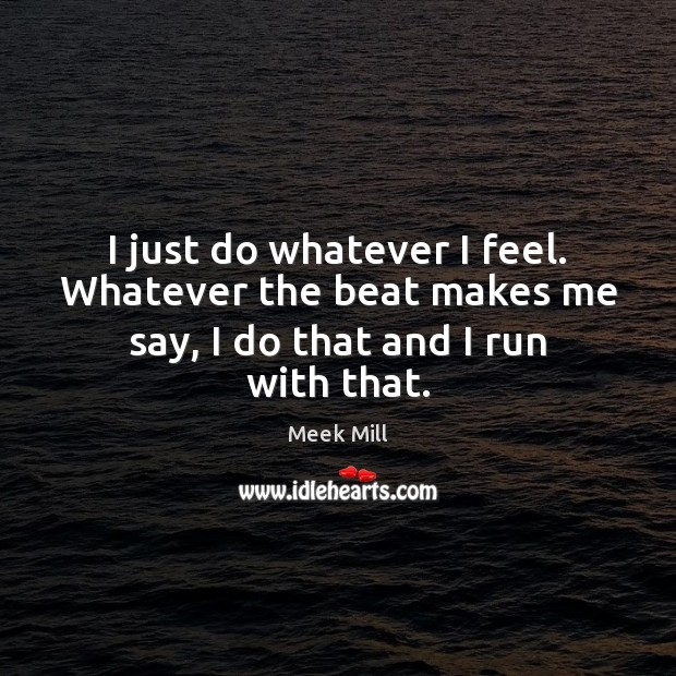 I just do whatever I feel. Whatever the beat makes me say, I do that and I run with that. Image
