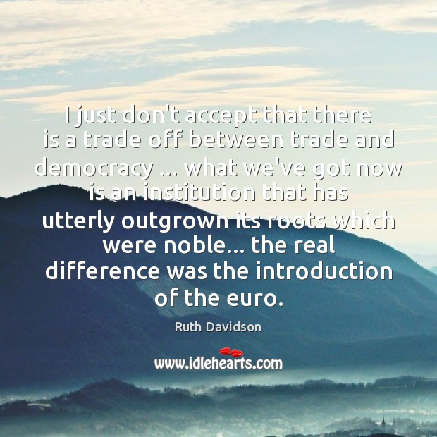 Ruth Davidson Picture Quote image saying: I just don't accept that there is a trade off between trade