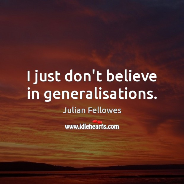 I just don't believe in generalisations. Julian Fellowes Picture Quote