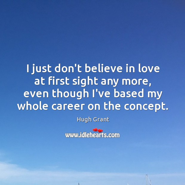 I just don't believe in love at first sight any more, even Hugh Grant Picture Quote