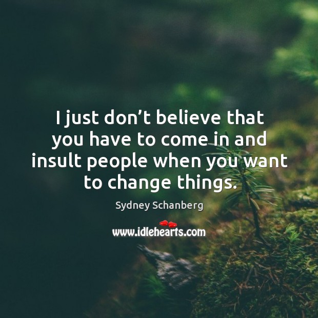 I just don't believe that you have to come in and insult people when you want to change things. Image