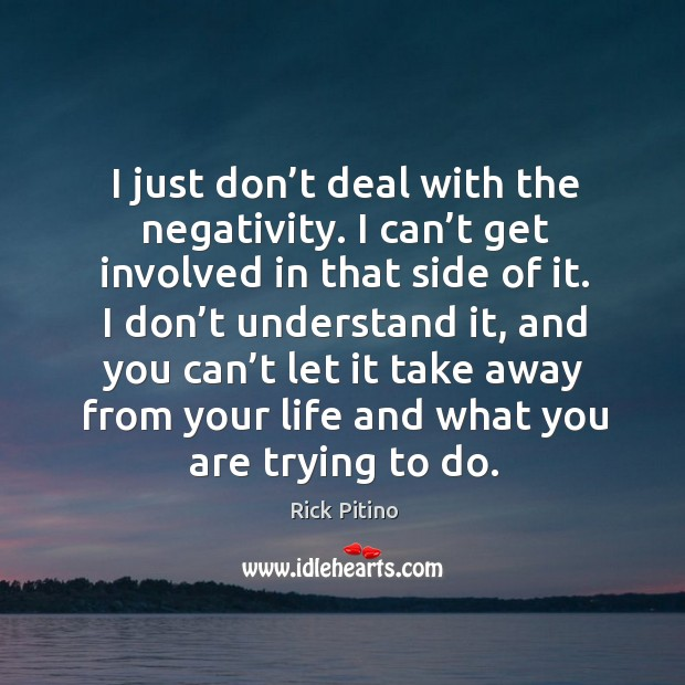 I just don't deal with the negativity. I can't get involved in that side of it. Image