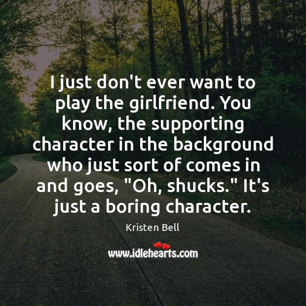 I just don't ever want to play the girlfriend. You know, the Kristen Bell Picture Quote