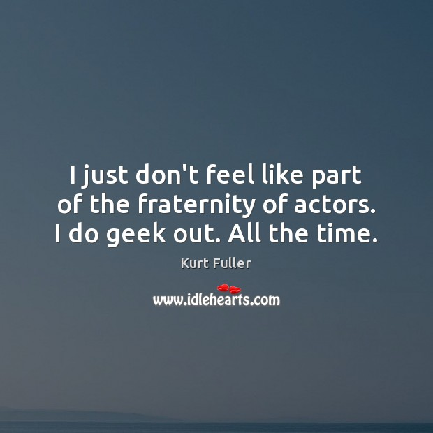 I just don't feel like part of the fraternity of actors. I do geek out. All the time. Kurt Fuller Picture Quote