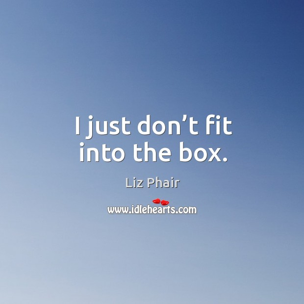 I just don't fit into the box. Image