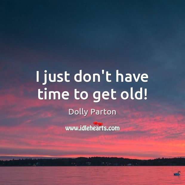 I just don't have time to get old! Image