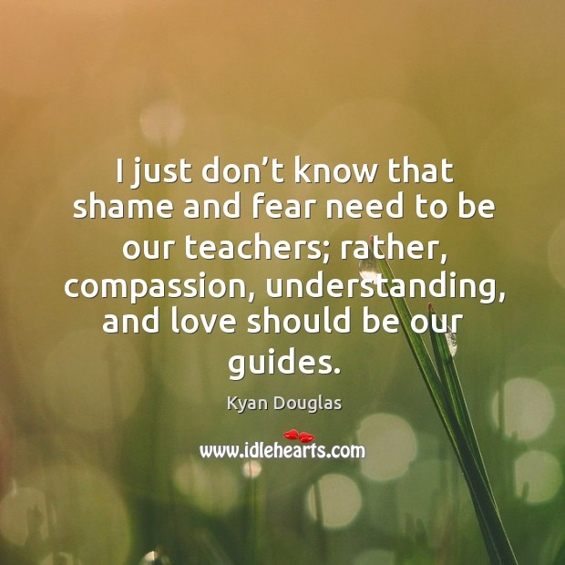 I just don't know that shame and fear need to be our teachers; rather, compassion Kyan Douglas Picture Quote
