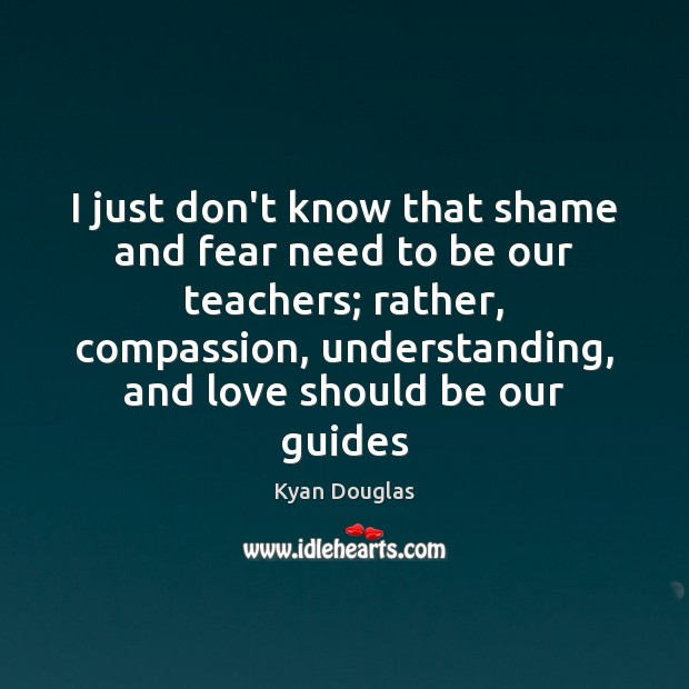 I just don't know that shame and fear need to be our Kyan Douglas Picture Quote