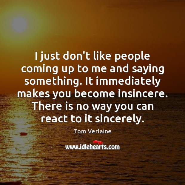 I just don't like people coming up to me and saying something. Image