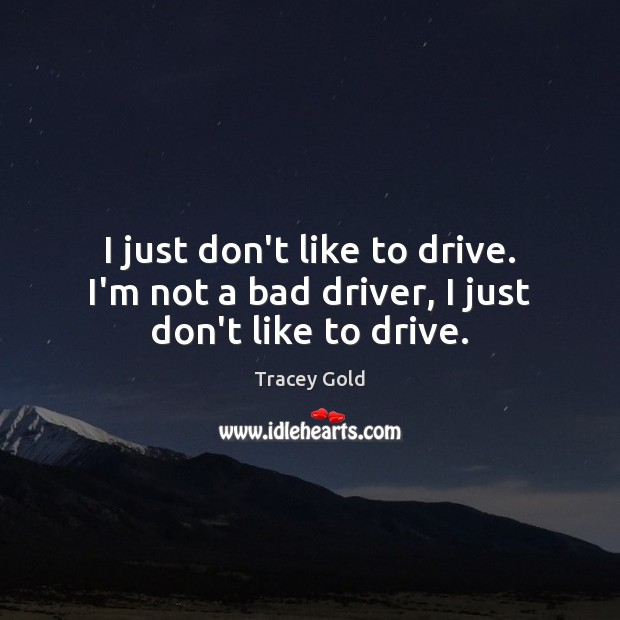 I just don't like to drive. I'm not a bad driver, I just don't like to drive. Tracey Gold Picture Quote