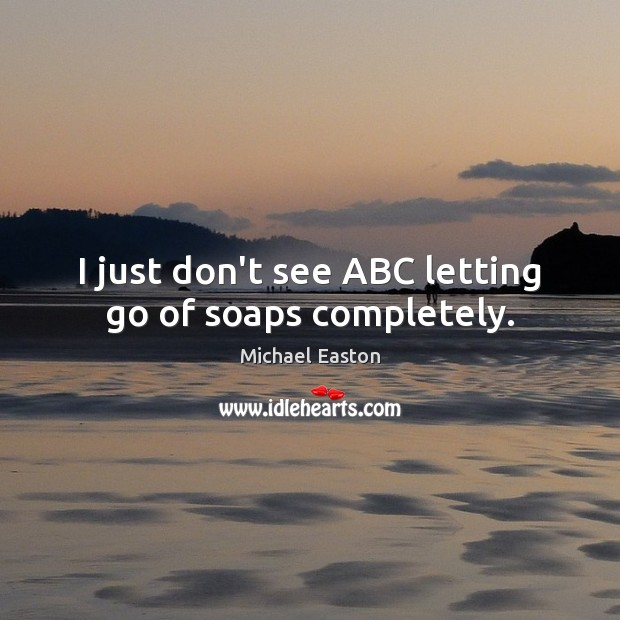 I just don't see ABC letting go of soaps completely. Letting Go Quotes Image