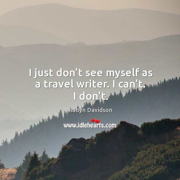 I just don't see myself as a travel writer. I can't. I don't. Robyn Davidson Picture Quote