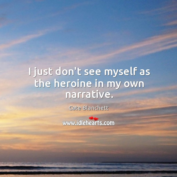 I just don't see myself as the heroine in my own narrative. Image