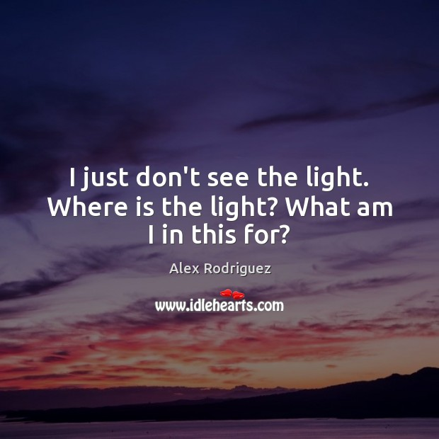 I just don't see the light. Where is the light? What am I in this for? Image