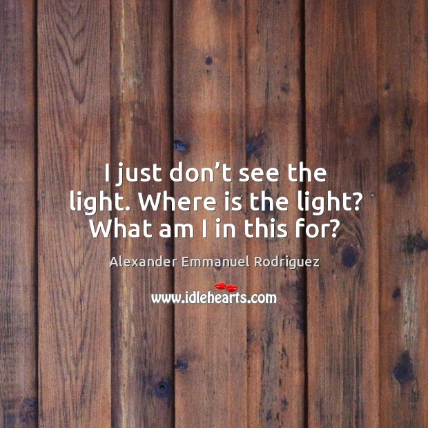 Image, I just don't see the light. Where is the light? what am I in this for?