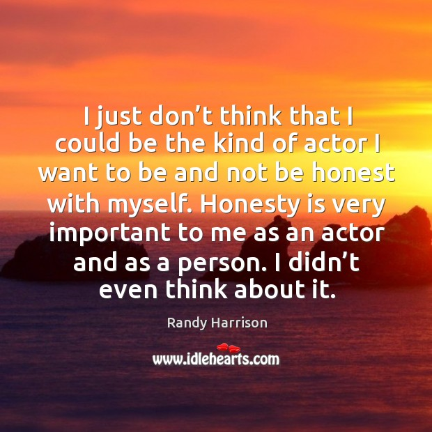 I just don't think that I could be the kind of actor I want to be and not be honest Randy Harrison Picture Quote