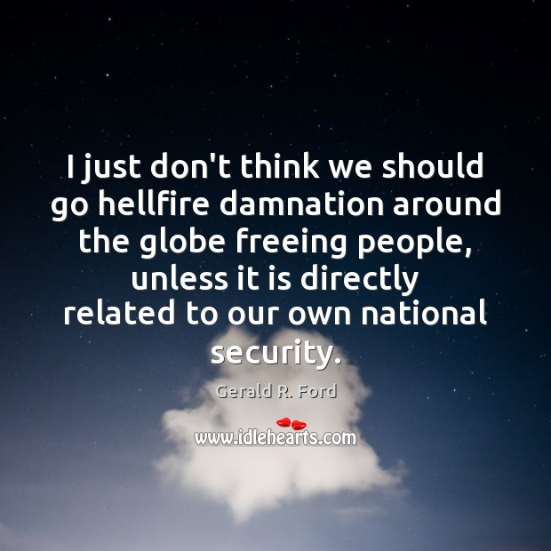 I just don't think we should go hellfire damnation around the globe Gerald R. Ford Picture Quote