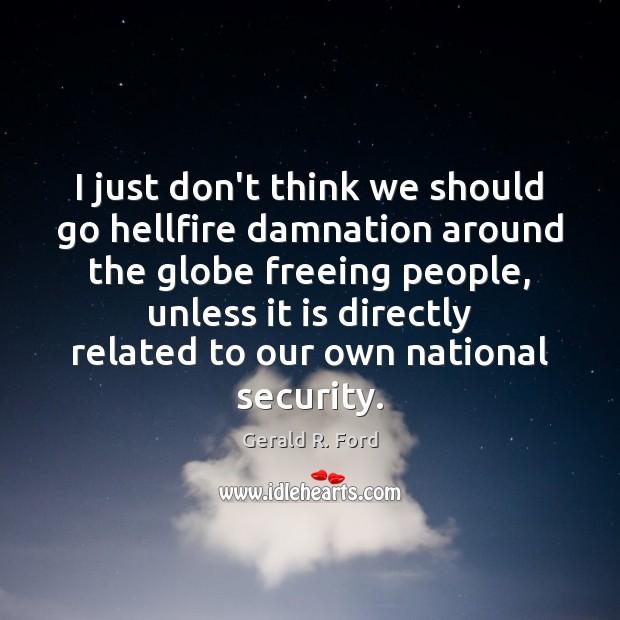 I just don't think we should go hellfire damnation around the globe Image