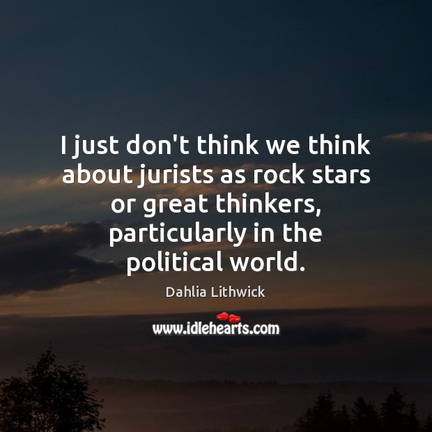 I just don't think we think about jurists as rock stars or Dahlia Lithwick Picture Quote
