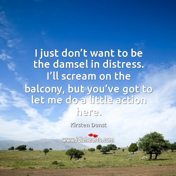 I just don't want to be the damsel in distress. I'll scream on the balcony Image