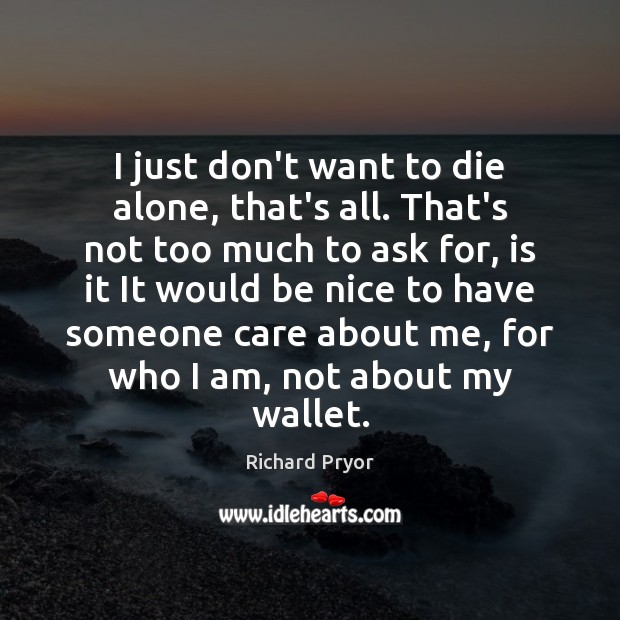 I just don't want to die alone, that's all. That's not too Richard Pryor Picture Quote