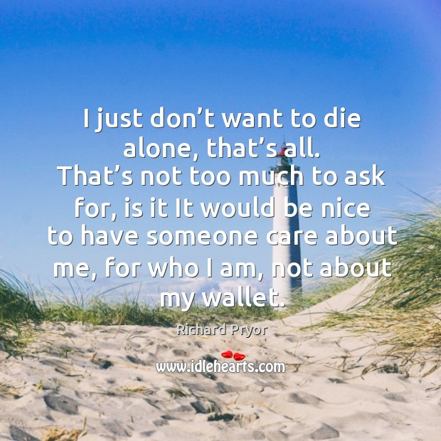 I just don't want to die alone, that's all. Richard Pryor Picture Quote