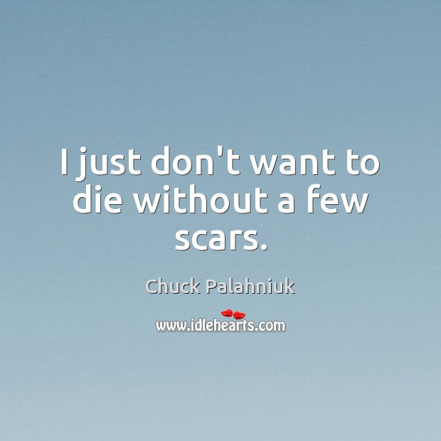 I just don't want to die without a few scars. Chuck Palahniuk Picture Quote
