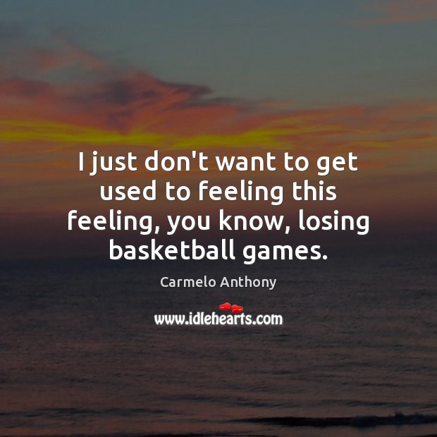 I just don't want to get used to feeling this feeling, you know, losing basketball games. Carmelo Anthony Picture Quote
