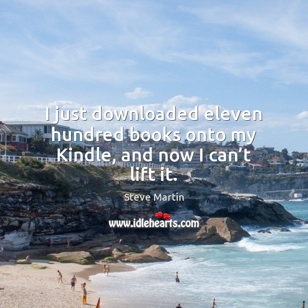 I just downloaded eleven hundred books onto my Kindle, and now I can't lift it. Image