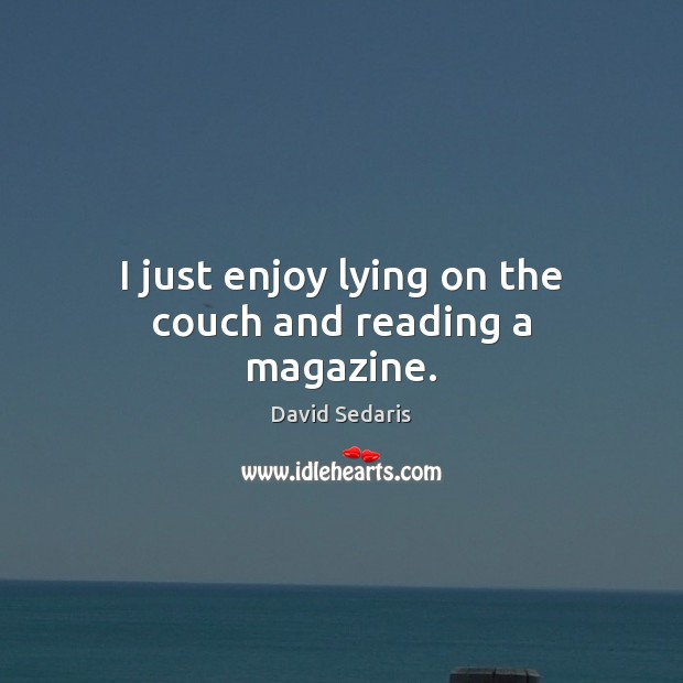 I just enjoy lying on the couch and reading a magazine. David Sedaris Picture Quote
