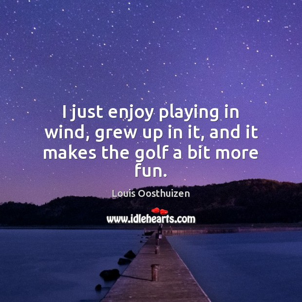 I just enjoy playing in wind, grew up in it, and it makes the golf a bit more fun. Image