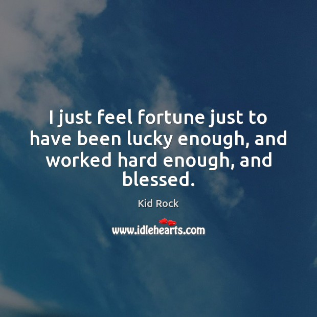 I just feel fortune just to have been lucky enough, and worked hard enough, and blessed. Kid Rock Picture Quote