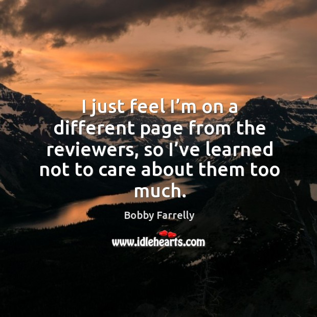I just feel I'm on a different page from the reviewers, so I've learned not to care about them too much. Image