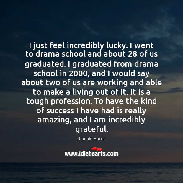 Naomie Harris Picture Quote image saying: I just feel incredibly lucky. I went to drama school and about 28