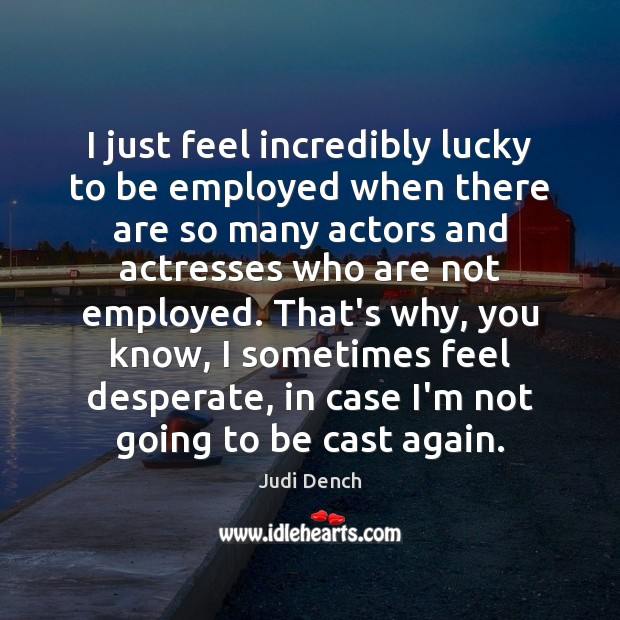I just feel incredibly lucky to be employed when there are so Judi Dench Picture Quote