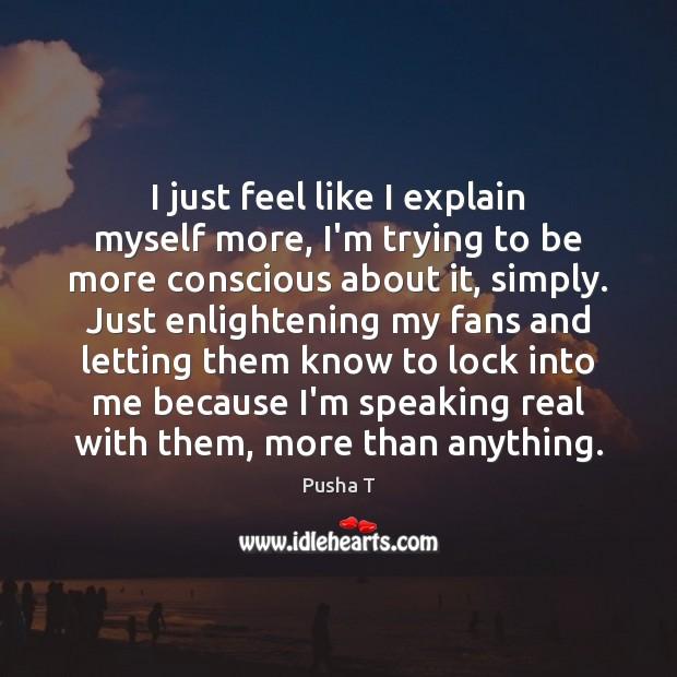 I just feel like I explain myself more, I'm trying to be Image