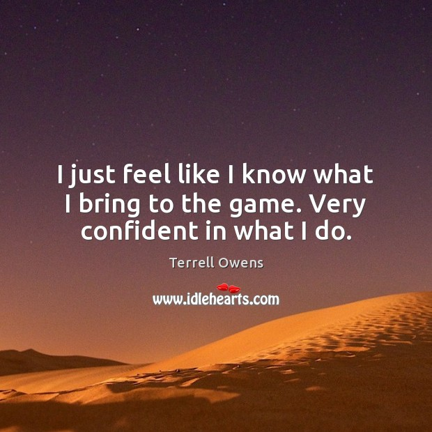 I just feel like I know what I bring to the game. Very confident in what I do. Terrell Owens Picture Quote