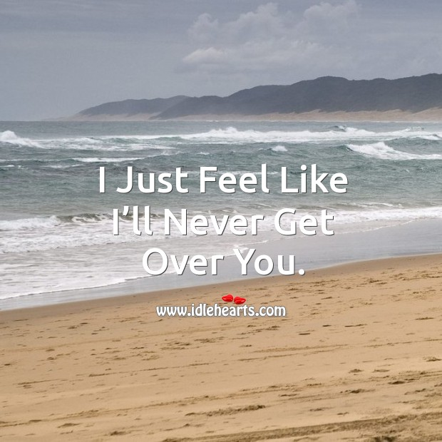 I just feel like I'll never get over you. Image