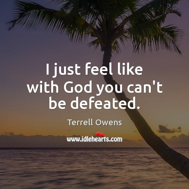 I just feel like with God you can't be defeated. Terrell Owens Picture Quote