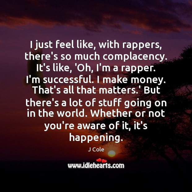 I just feel like, with rappers, there's so much complacency. It's like, Image