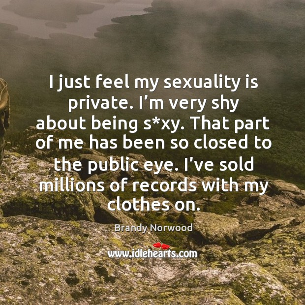 I just feel my sexuality is private. I'm very shy about being s*xy. Brandy Norwood Picture Quote