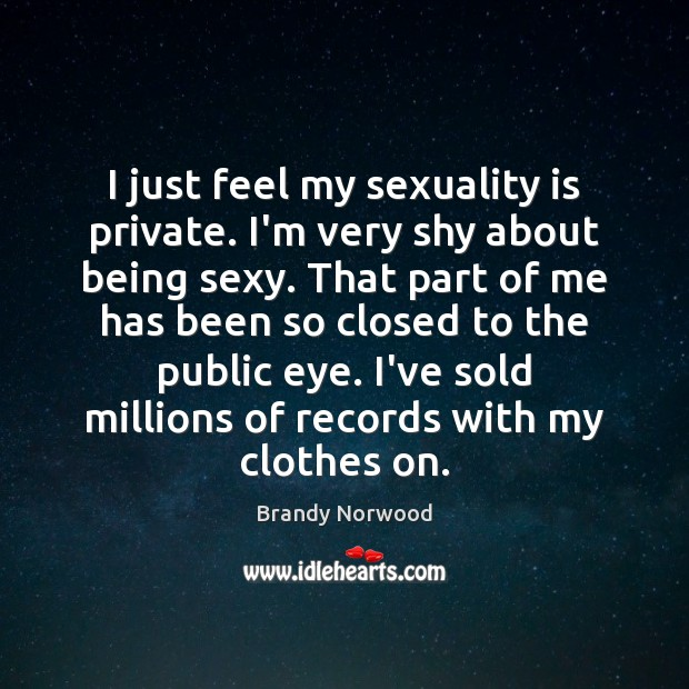 I just feel my sexuality is private. I'm very shy about being Brandy Norwood Picture Quote