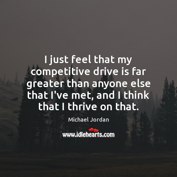 I just feel that my competitive drive is far greater than anyone Michael Jordan Picture Quote