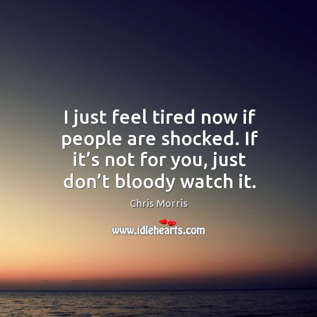 I just feel tired now if people are shocked. If it's not for you, just don't bloody watch it. Image