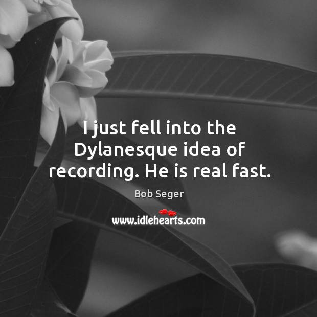 I just fell into the dylanesque idea of recording. He is real fast. Bob Seger Picture Quote